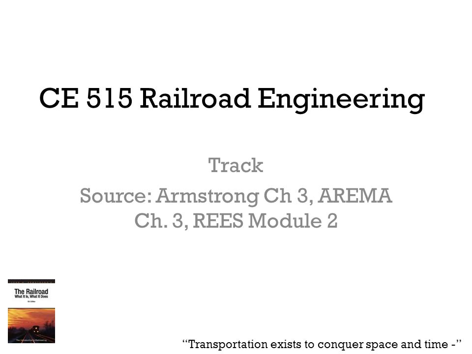 """CE 515 Railroad Engineering Track Source: Armstrong Ch 3, AREMA Ch. 3, REES Module 2 """"Transportation exists to conquer space and time -"""""""