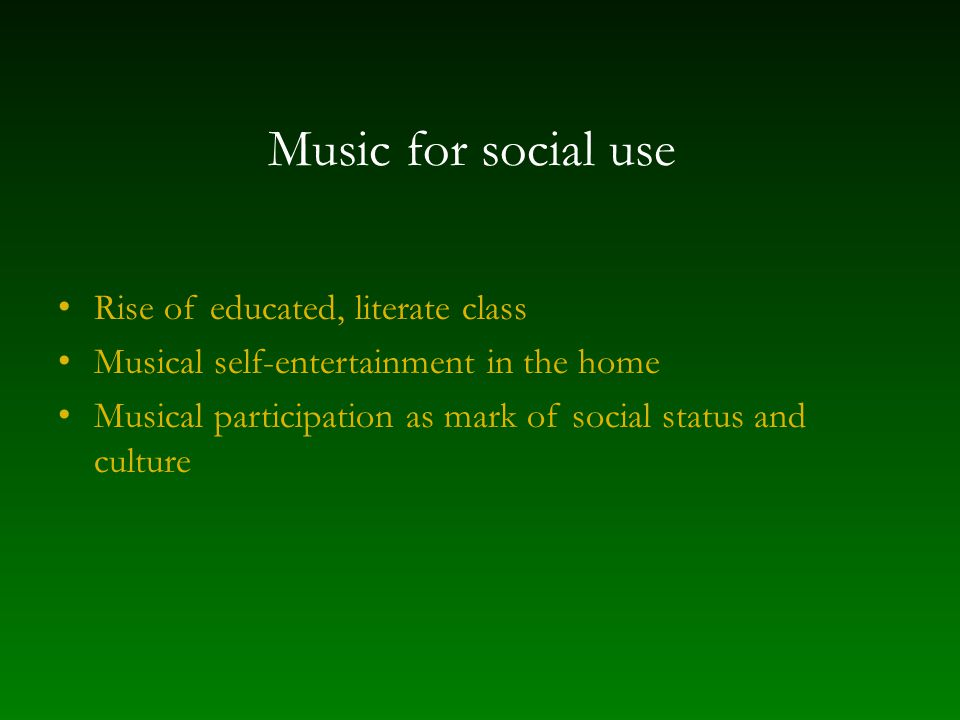 Music for social use Rise of educated, literate class Musical self-entertainment in the home Musical participation as mark of social status and culture