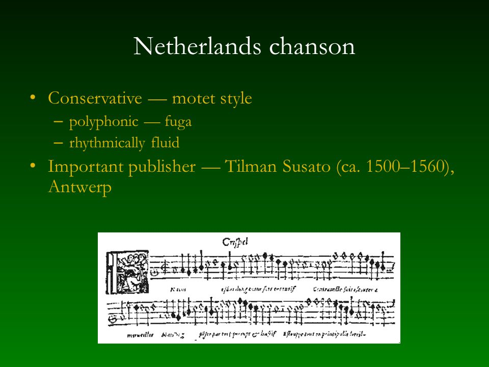 Netherlands chanson Conservative — motet style – polyphonic — fuga – rhythmically fluid Important publisher — Tilman Susato (ca.