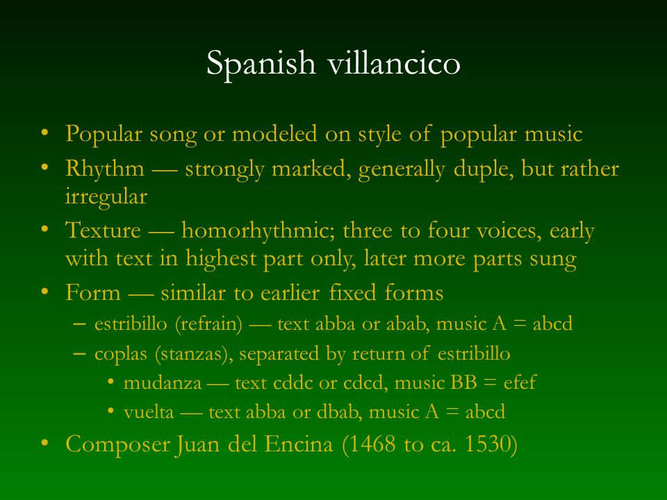Spanish villancico Popular song or modeled on style of popular music Rhythm — strongly marked, generally duple, but rather irregular Texture — homorhythmic; three to four voices, early with text in highest part only, later more parts sung Form — similar to earlier fixed forms – estribillo (refrain) — text abba or abab, music A = abcd – coplas (stanzas), separated by return of estribillo mudanza — text cddc or cdcd, music BB = efef vuelta — text abba or dbab, music A = abcd Composer Juan del Encina (1468 to ca.
