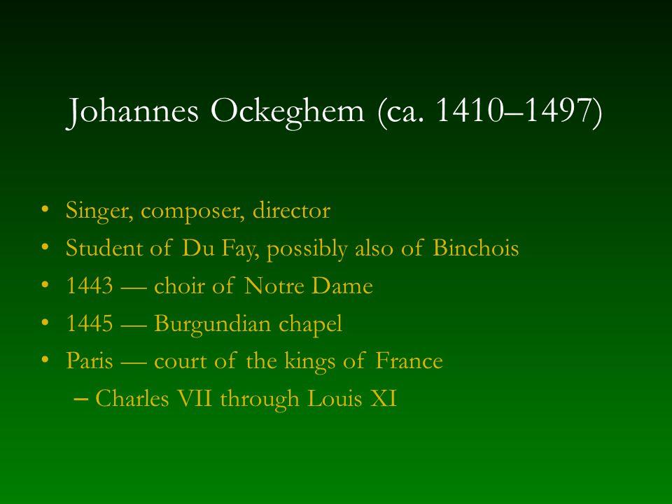 Johannes Ockeghem (ca. 1410–1497) Singer, composer, director Student of Du Fay, possibly also of Binchois 1443 — choir of Notre Dame 1445 — Burgundian