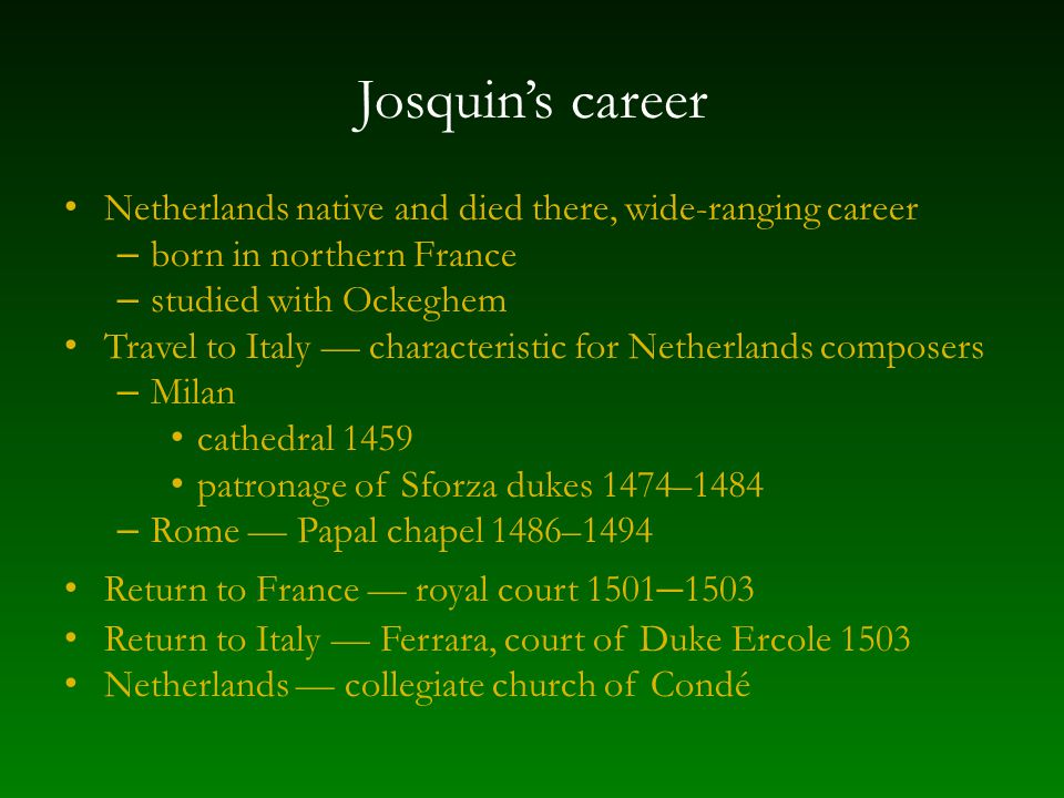 Josquin's career Netherlands native and died there, wide-ranging career – born in northern France – studied with Ockeghem Travel to Italy — characteristic for Netherlands composers – Milan cathedral 1459 patronage of Sforza dukes 1474–1484 – Rome — Papal chapel 1486–1494 Return to France — royal court 1501 – 1503 Return to Italy — Ferrara, court of Duke Ercole 1503 Netherlands — collegiate church of Condé