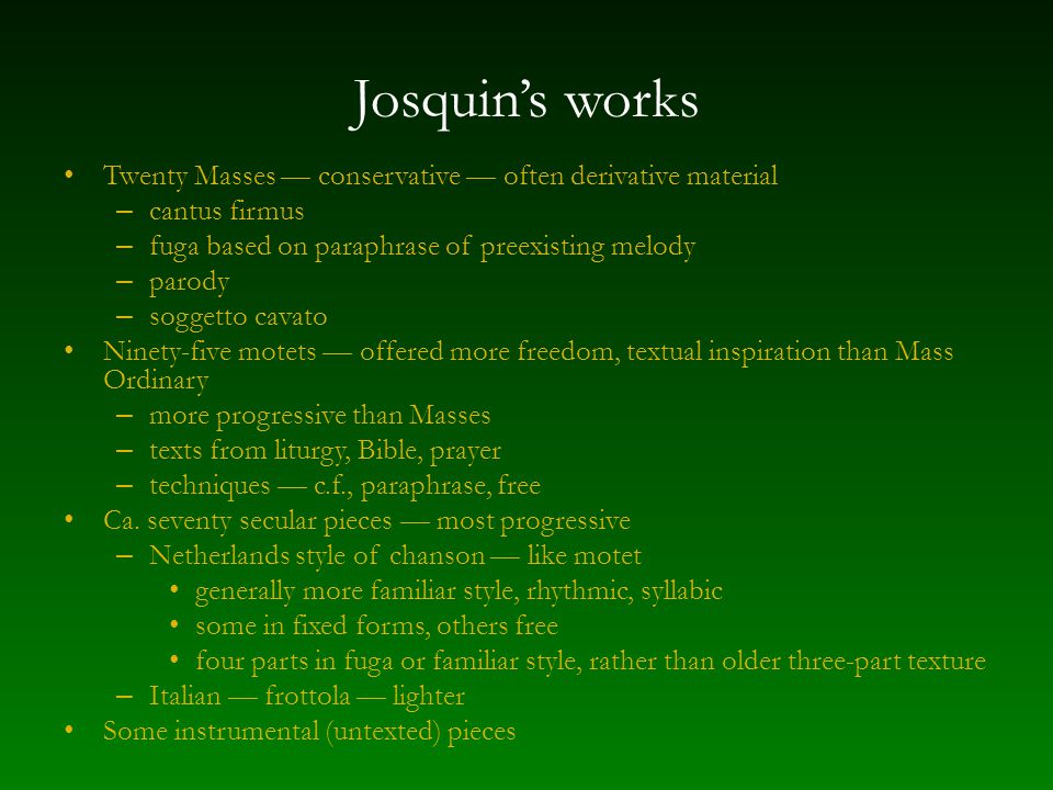 Josquin's works Twenty Masses — conservative — often derivative material – cantus firmus – fuga based on paraphrase of preexisting melody – parody – soggetto cavato Ninety-five motets — offered more freedom, textual inspiration than Mass Ordinary – more progressive than Masses – texts from liturgy, Bible, prayer – techniques — c.f., paraphrase, free Ca.