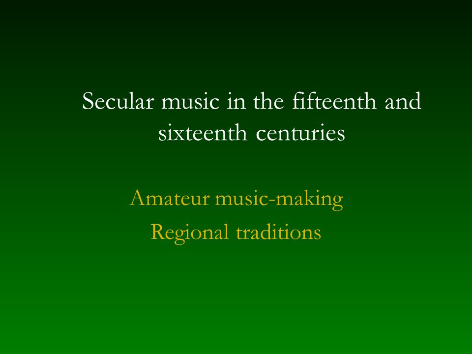 Secular music in the fifteenth and sixteenth centuries Amateur music-making Regional traditions