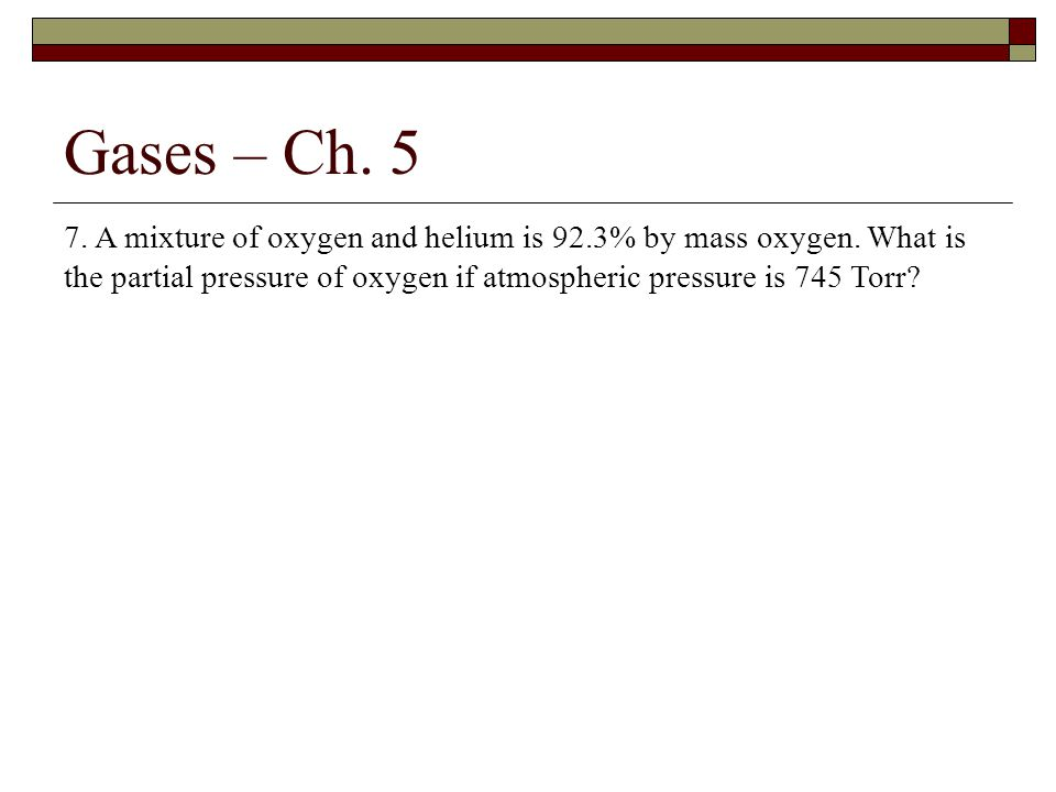 Gases – Ch.5 7. A mixture of oxygen and helium is 92.3% by mass oxygen.