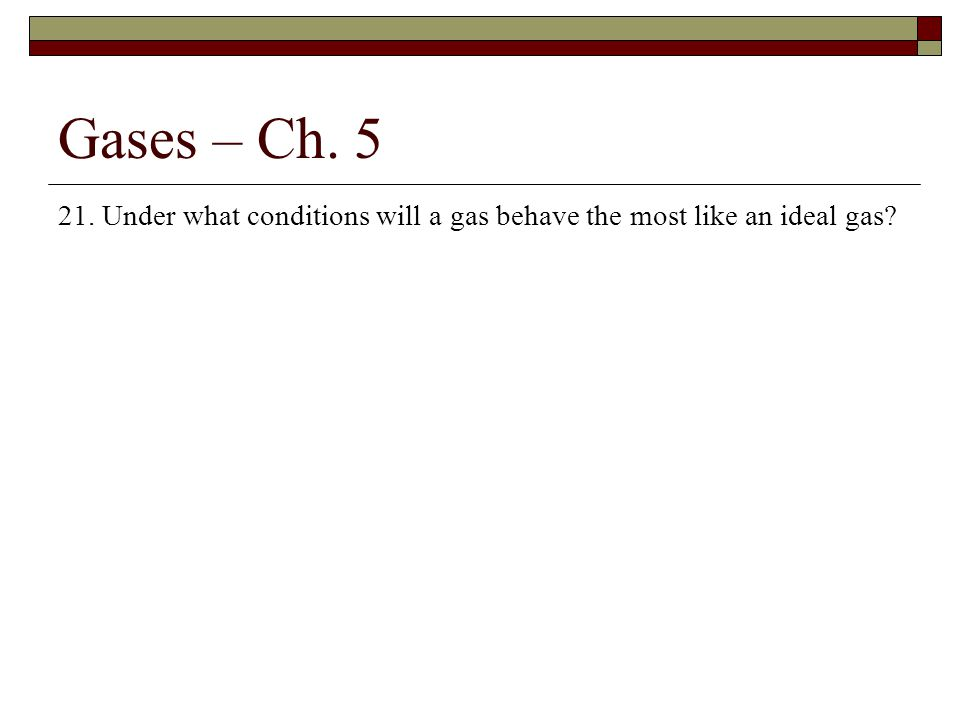 Gases – Ch. 5 21. Under what conditions will a gas behave the most like an ideal gas?