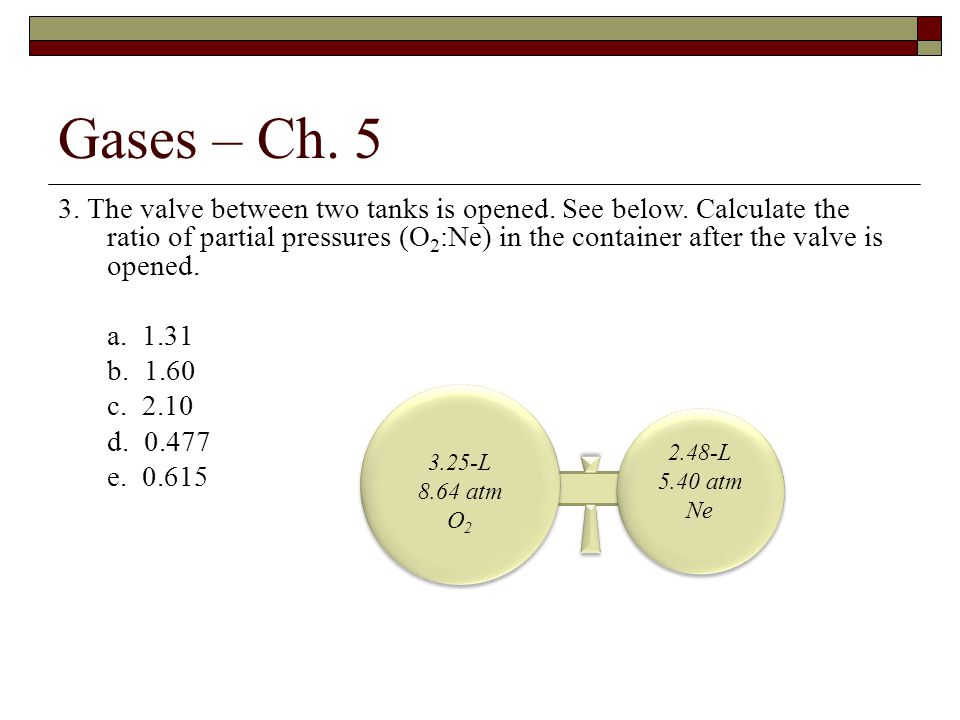 3. The valve between two tanks is opened. See below. Calculate the ratio of partial pressures (O 2 :Ne) in the container after the valve is opened. a.