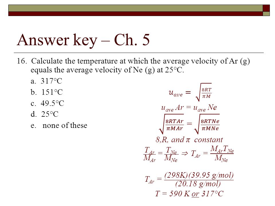 Answer key – Ch. 5 16. Calculate the temperature at which the average velocity of Ar (g) equals the average velocity of Ne (g) at 25°C. a. 317°C b. 15
