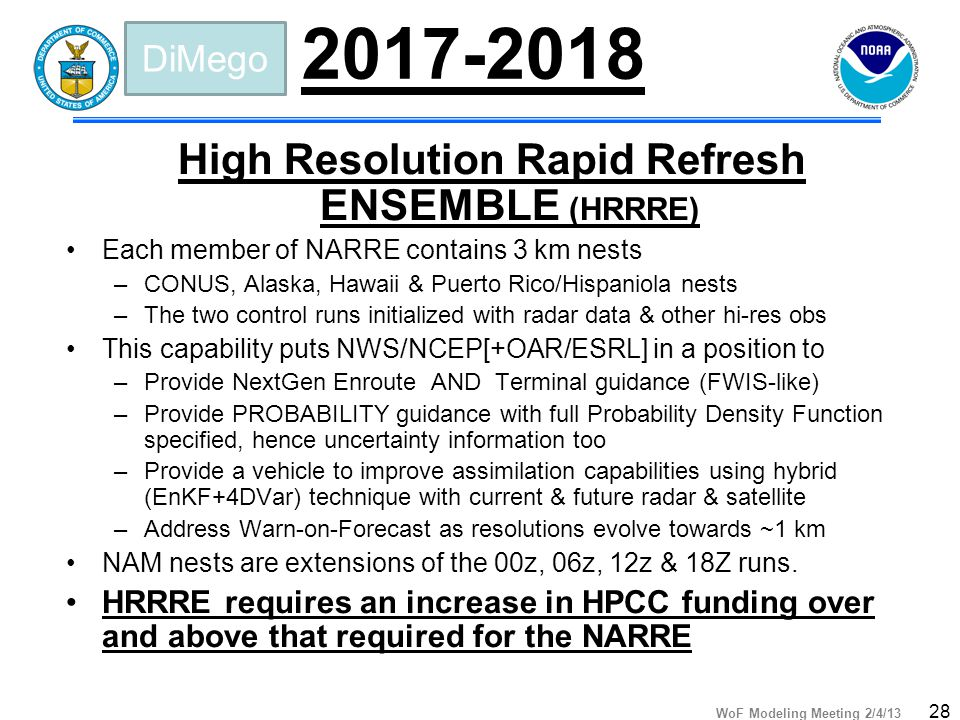 WoF Modeling Meeting 2/4/13 28 2017-2018 High Resolution Rapid Refresh ENSEMBLE (HRRRE) Each member of NARRE contains 3 km nests –CONUS, Alaska, Hawaii & Puerto Rico/Hispaniola nests –The two control runs initialized with radar data & other hi-res obs This capability puts NWS/NCEP[+OAR/ESRL] in a position to –Provide NextGen Enroute AND Terminal guidance (FWIS-like) –Provide PROBABILITY guidance with full Probability Density Function specified, hence uncertainty information too –Provide a vehicle to improve assimilation capabilities using hybrid (EnKF+4DVar) technique with current & future radar & satellite –Address Warn-on-Forecast as resolutions evolve towards ~1 km NAM nests are extensions of the 00z, 06z, 12z & 18Z runs.