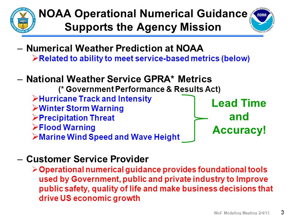 WoF Modeling Meeting 2/4/13 NOAA Operational Numerical Guidance Supports the Agency Mission –Numerical Weather Prediction at NOAA  Related to ability to meet service-based metrics (below) –National Weather Service GPRA* Metrics (* Government Performance & Results Act)  Hurricane Track and Intensity  Winter Storm Warning  Precipitation Threat  Flood Warning  Marine Wind Speed and Wave Height –Customer Service Provider  Operational numerical guidance provides foundational tools used by Government, public and private industry to Improve public safety, quality of life and make business decisions that drive US economic growth 3 Lead Time and Accuracy!