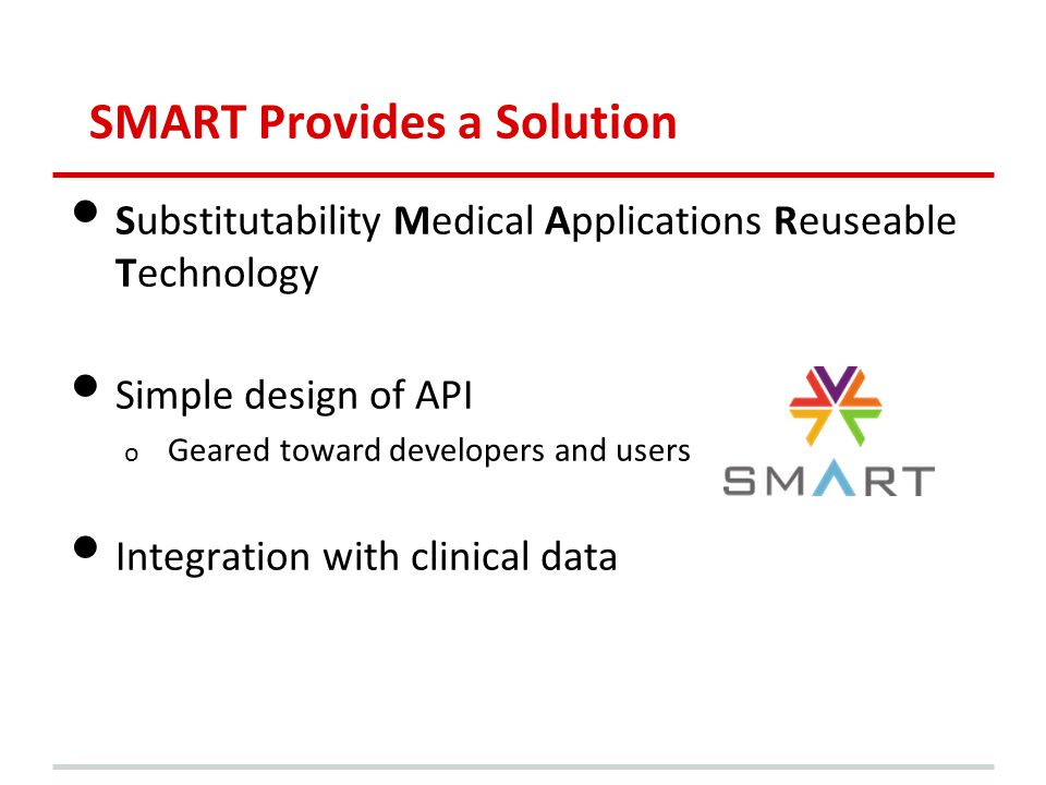 SMART Provides a Solution Substitutability Medical Applications Reuseable Technology Simple design of API o Geared toward developers and users Integration with clinical data