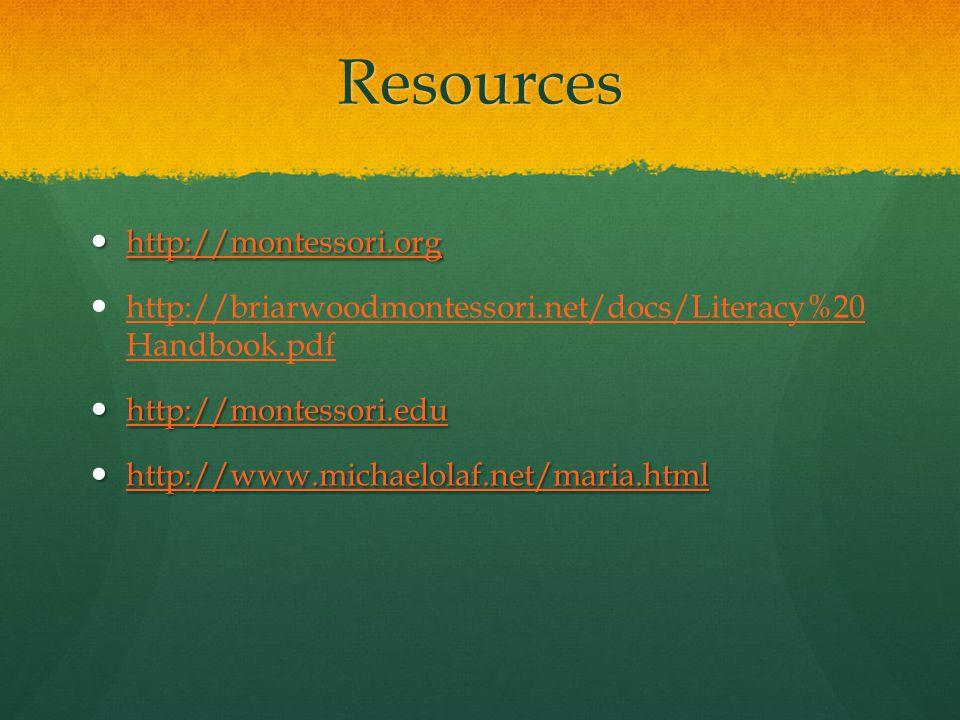 Resources http://montessori.org http://montessori.org http://montessori.org http://briarwoodmontessori.net/docs/Literacy%20 Handbook.pdf http://briarwoodmontessori.net/docs/Literacy%20 Handbook.pdf http://montessori.edu http://montessori.edu http://montessori.edu http://www.michaelolaf.net/maria.html http://www.michaelolaf.net/maria.html http://www.michaelolaf.net/maria.html