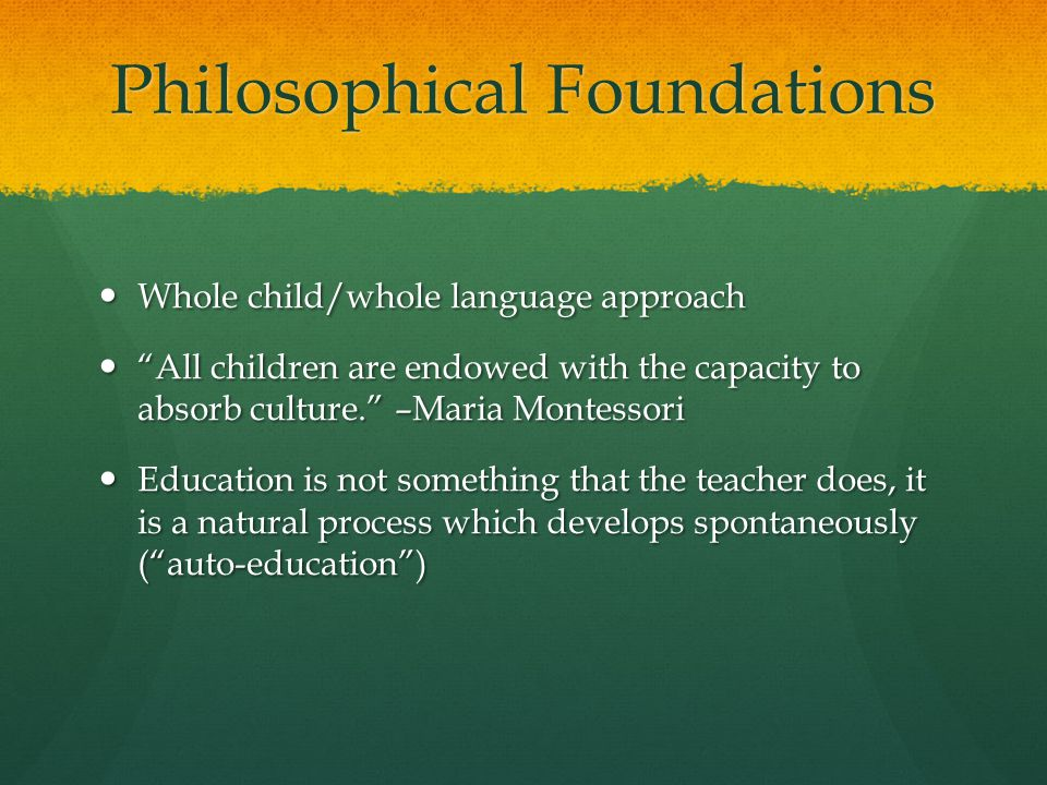 Philosophical Foundations Whole child/whole language approach Whole child/whole language approach All children are endowed with the capacity to absorb culture. –Maria Montessori All children are endowed with the capacity to absorb culture. –Maria Montessori Education is not something that the teacher does, it is a natural process which develops spontaneously ( auto-education ) Education is not something that the teacher does, it is a natural process which develops spontaneously ( auto-education )