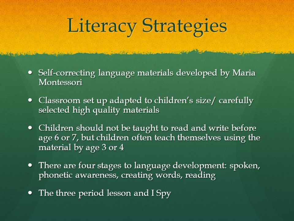 Literacy Strategies Self-correcting language materials developed by Maria Montessori Self-correcting language materials developed by Maria Montessori Classroom set up adapted to children's size/ carefully selected high quality materials Classroom set up adapted to children's size/ carefully selected high quality materials Children should not be taught to read and write before age 6 or 7, but children often teach themselves using the material by age 3 or 4 Children should not be taught to read and write before age 6 or 7, but children often teach themselves using the material by age 3 or 4 There are four stages to language development: spoken, phonetic awareness, creating words, reading There are four stages to language development: spoken, phonetic awareness, creating words, reading The three period lesson and I Spy The three period lesson and I Spy
