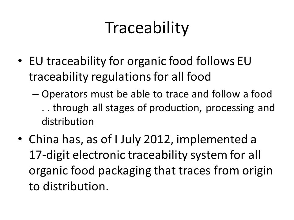Traceability EU traceability for organic food follows EU traceability regulations for all food – Operators must be able to trace and follow a food..