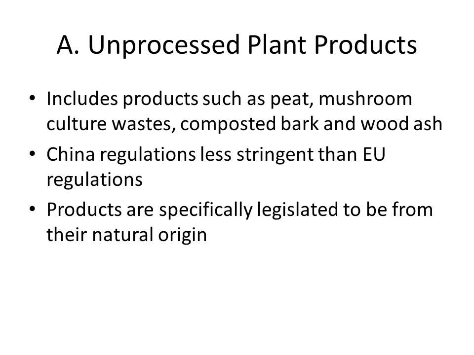 A. Unprocessed Plant Products Includes products such as peat, mushroom culture wastes, composted bark and wood ash China regulations less stringent th