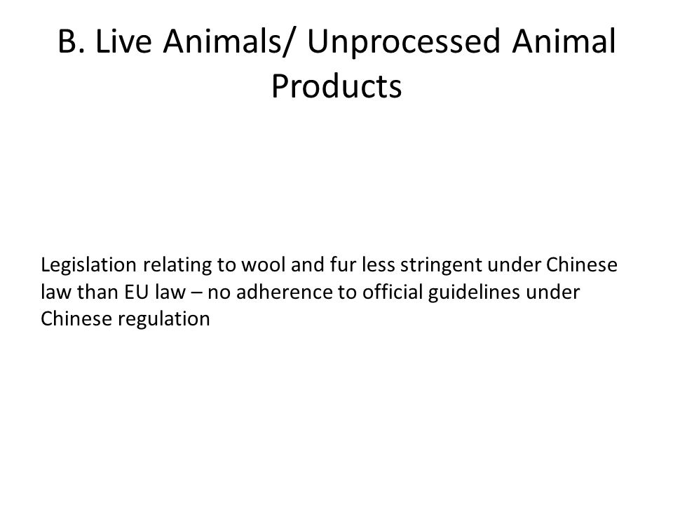 B. Live Animals/ Unprocessed Animal Products Legislation relating to wool and fur less stringent under Chinese law than EU law – no adherence to offic