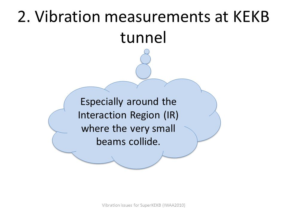 2. Vibration measurements at KEKB tunnel Vibration issues for SuperKEKB (IWAA2010) Especially around the Interaction Region (IR) where the very small