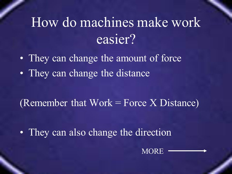 They can change the amount of force They can change the distance (Remember that Work = Force X Distance) They can also change the direction MORE
