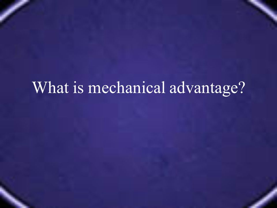 What is mechanical advantage