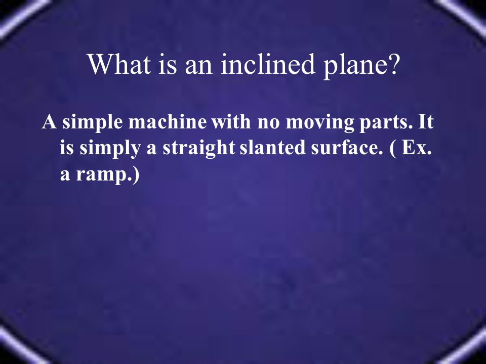 A simple machine with no moving parts. It is simply a straight slanted surface. ( Ex. a ramp.)