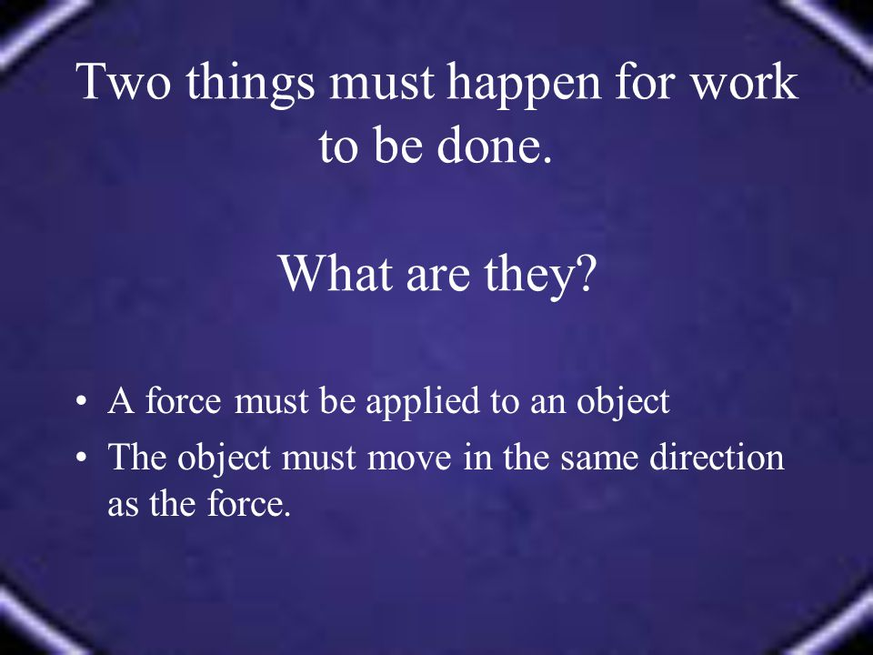 A force must be applied to an object The object must move in the same direction as the force.