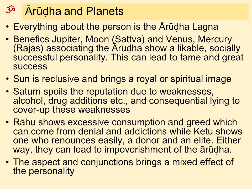 ॐ Ārūḍha and Planets Everything about the person is the Ārūḍha Lagna Benefics Jupiter, Moon (Sattva) and Venus, Mercury (Rajas) associating the Ārūḍha show a likable, socially successful personality.