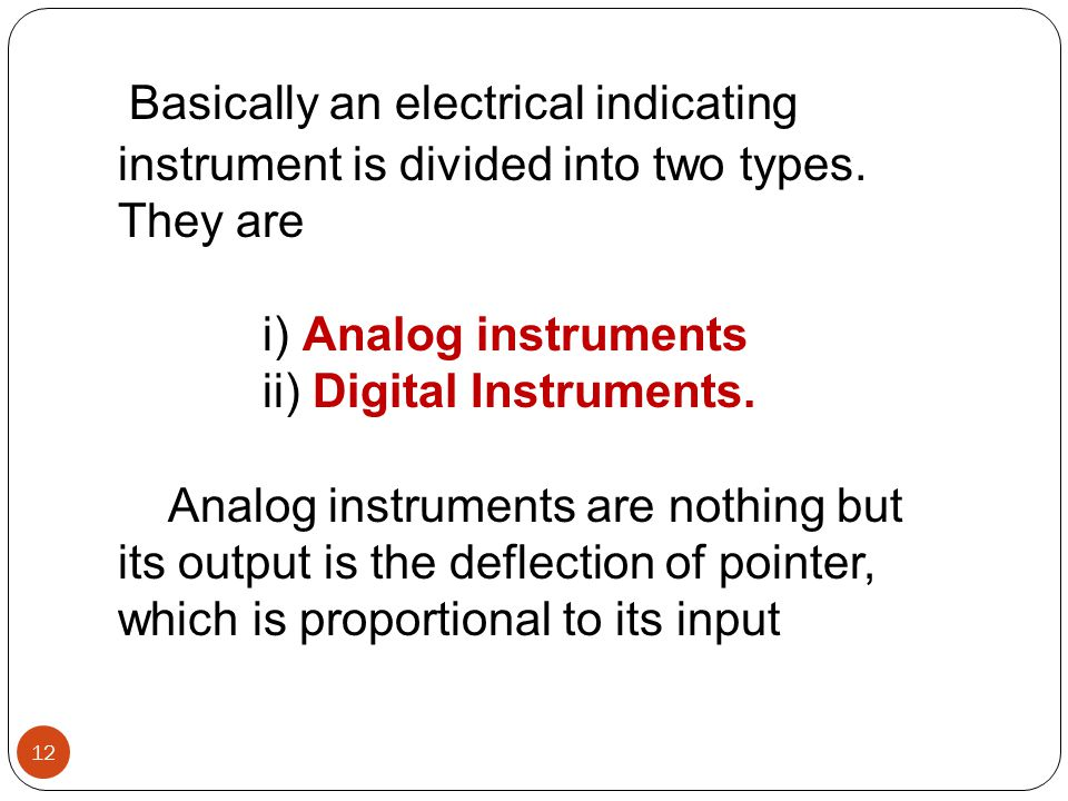 Basically an electrical indicating instrument is divided into two types. They are i) Analog instruments ii) Digital Instruments. Analog instruments ar
