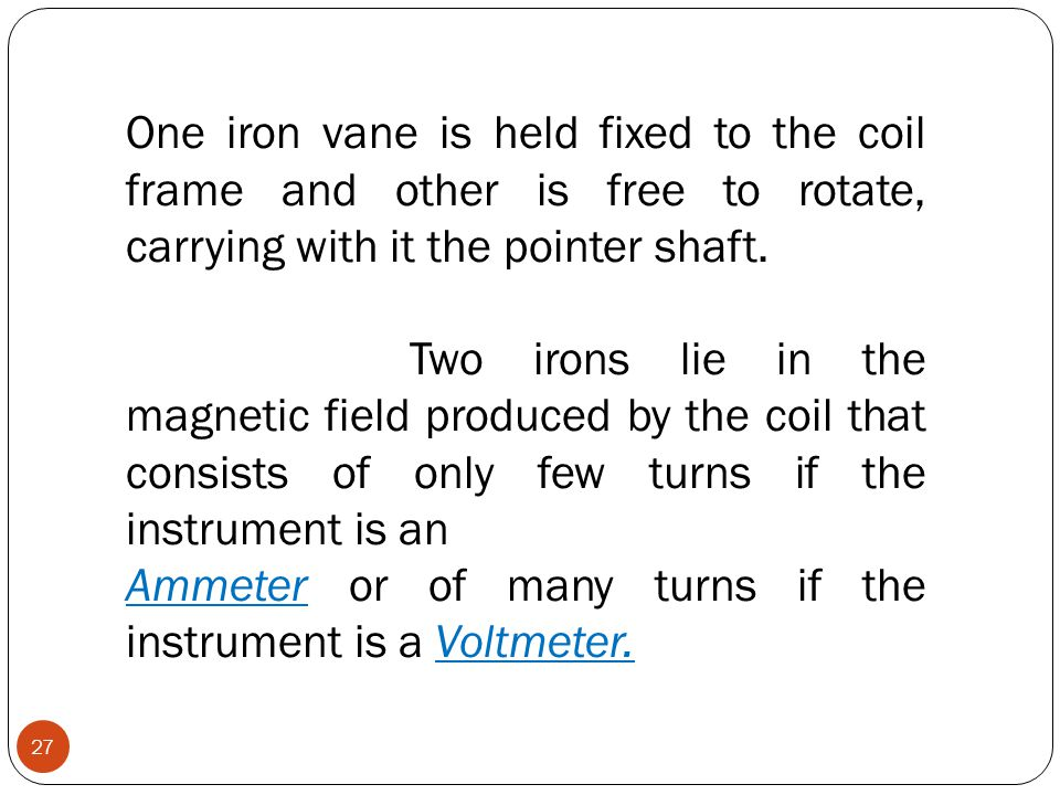One iron vane is held fixed to the coil frame and other is free to rotate, carrying with it the pointer shaft. Two irons lie in the magnetic field pro