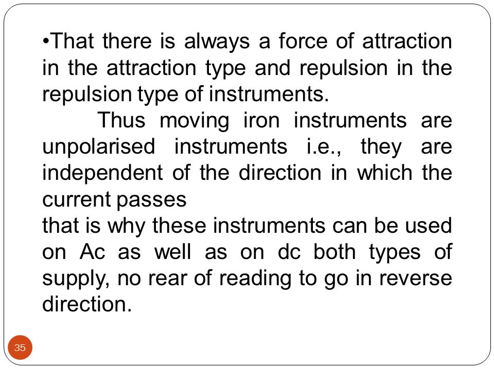 That there is always a force of attraction in the attraction type and repulsion in the repulsion type of instruments. Thus moving iron instruments are