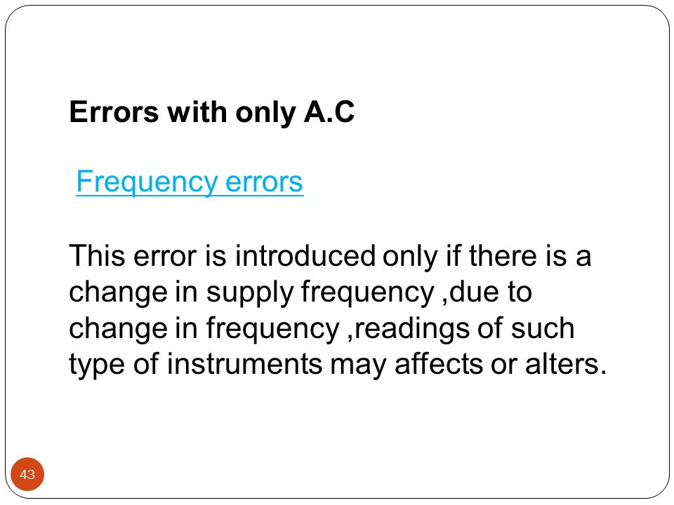 Errors with only A.C Frequency errors This error is introduced only if there is a change in supply frequency,due to change in frequency,readings of su