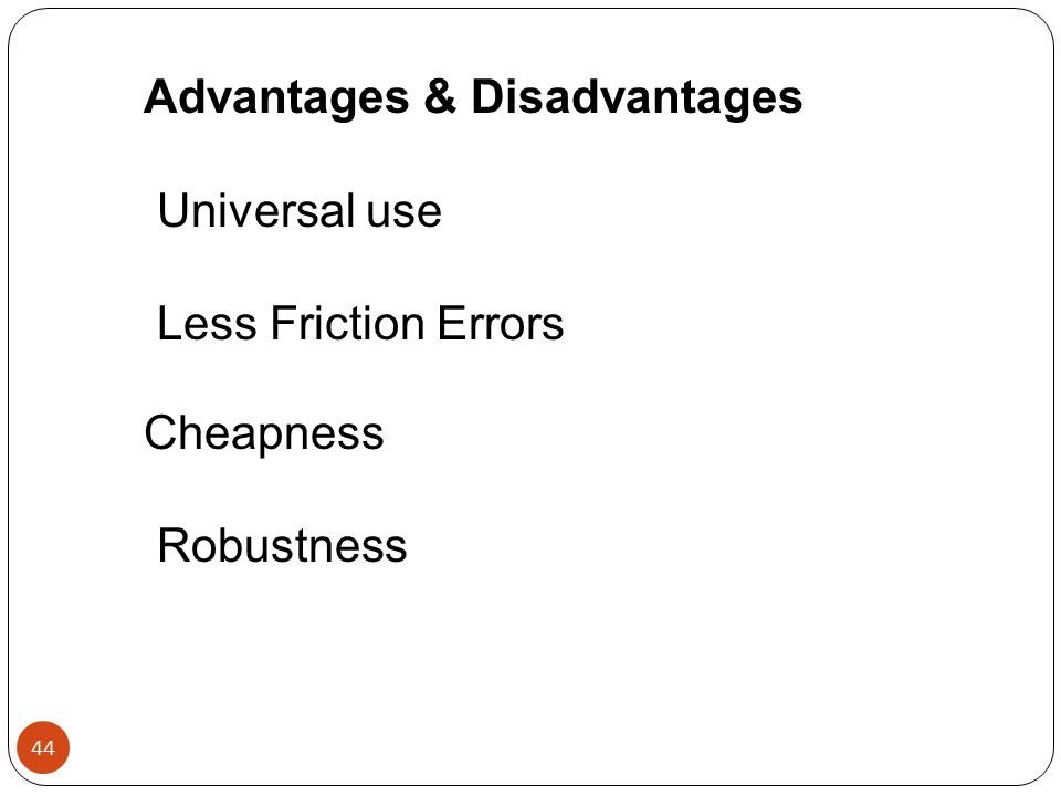 Advantages & Disadvantages Universal use Less Friction Errors Cheapness Robustness 44