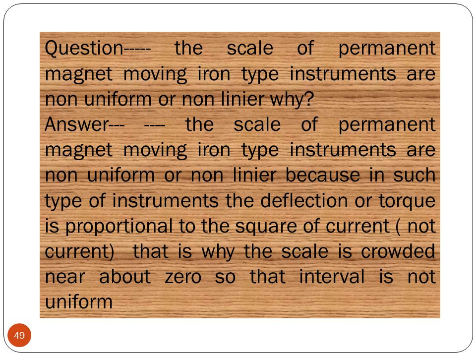 49 Question----- the scale of permanent magnet moving iron type instruments are non uniform or non linier why? Answer--- ---- the scale of permanent m