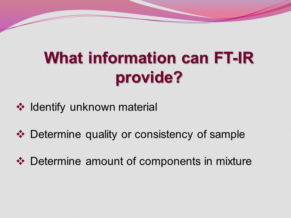 What information can FT-IR provide?  Identify unknown material  Determine quality or consistency of sample  Determine amount of components in mixtu