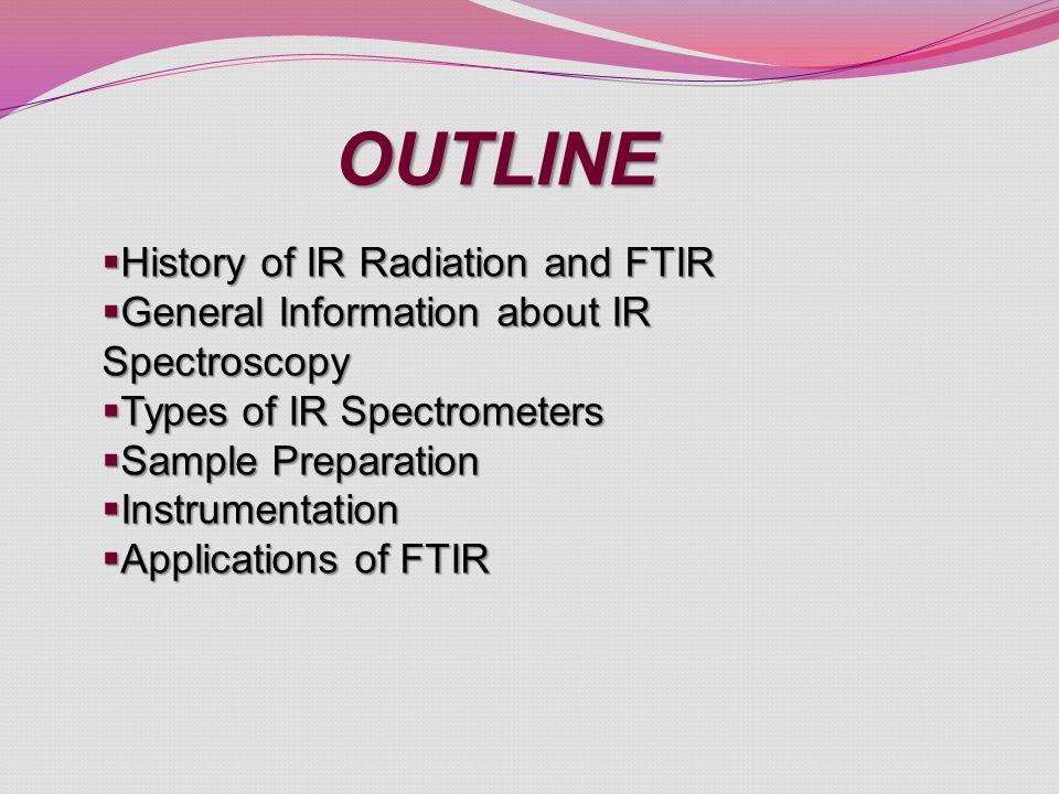 OUTLINE  History of IR Radiation and FTIR  General Information about IR Spectroscopy  Types of IR Spectrometers  Sample Preparation  Instrumentation  Applications of FTIR