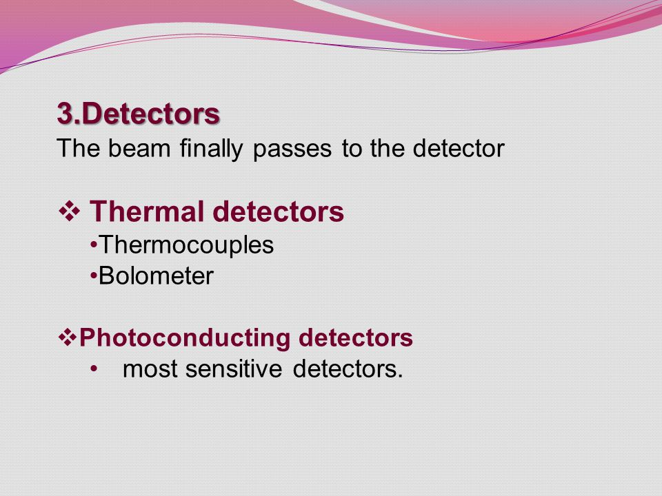 3.Detectors The beam finally passes to the detector  Thermal detectors Thermocouples Bolometer  Photoconducting detectors most sensitive detectors.