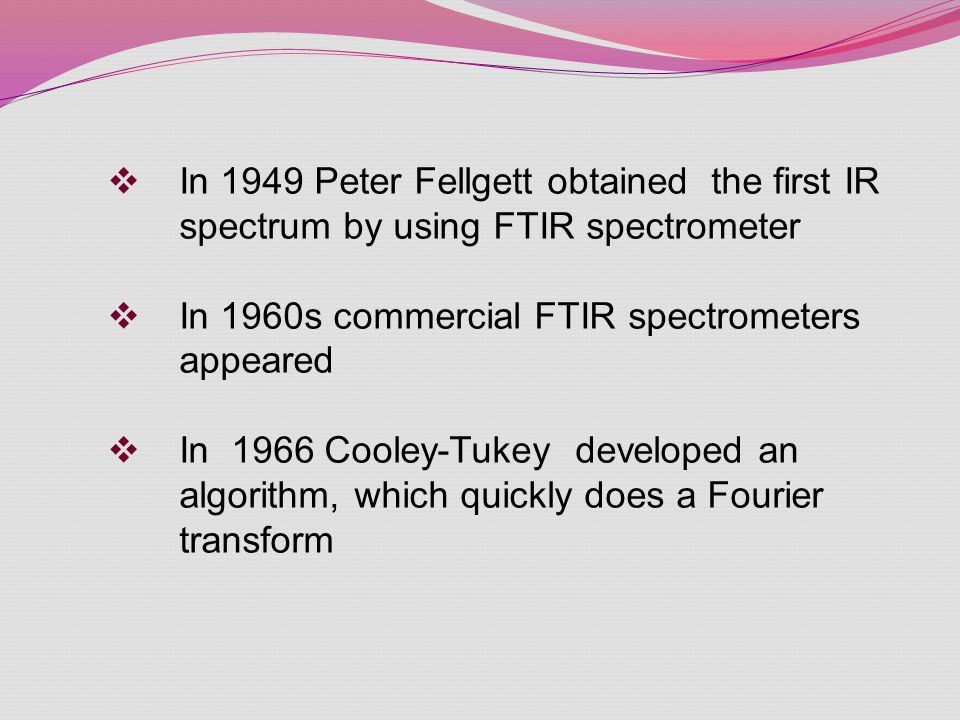  In 1949 Peter Fellgett obtained the first IR spectrum by using FTIR spectrometer  In 1960s commercial FTIR spectrometers appeared  In 1966 Cooley-