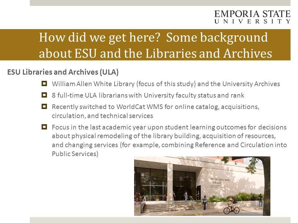 ESU Libraries and Archives (ULA)  William Allen White Library (focus of this study) and the University Archives  8 full-time ULA librarians with Uni