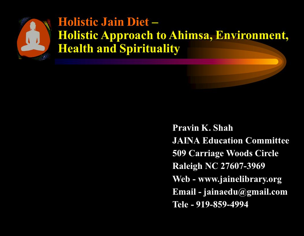 Holistic Jain Diet – Holistic Approach to Ahimsa Environment Health and Spirituality Holistic Approach Holistic means analyzing the whole system of our Jain beliefs with respect to Diet rather than simply its individual components.