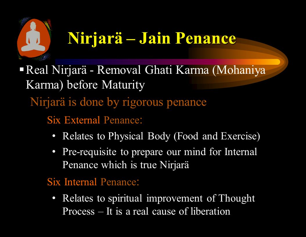 Nirjarä – Jain Penance  Real Nirjarä - Removal Ghati Karma (Mohaniya Karma) before Maturity Nirjarä is done by rigorous penance Six External Penance : Relates to Physical Body (Food and Exercise) Pre-requisite to prepare our mind for Internal Penance which is true Nirjarä Six Internal Penance : Relates to spiritual improvement of Thought Process – It is a real cause of liberation