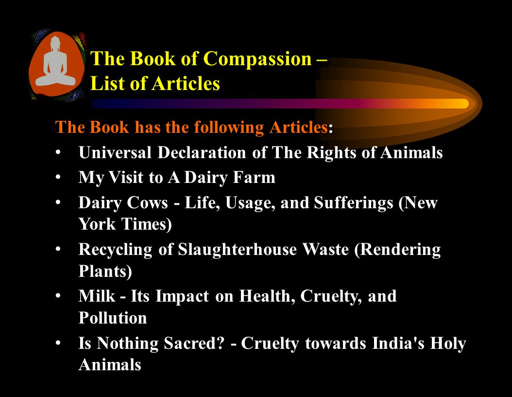 The Book of Compassion – List of Articles Vegetarianism - A Compassionate Approach to Life Vegetarianism - A Compassionate Approach to Life Varakh (Silver Foil) Varakh (Silver Foil) Facts about Eggs Facts about Eggs Story of Silk Story of Silk Story of Pearls Story of Pearls The Myth about Milk The Myth about Milk Puppy Mills: Breeding Ills Puppy Mills: Breeding Ills Alternatives to Animal Abuse Alternatives to Animal Abuse How our Diet affects the Environment How our Diet affects the Environment Note – All articles are available on Jain eLibrary Website www.jainelibrary.org
