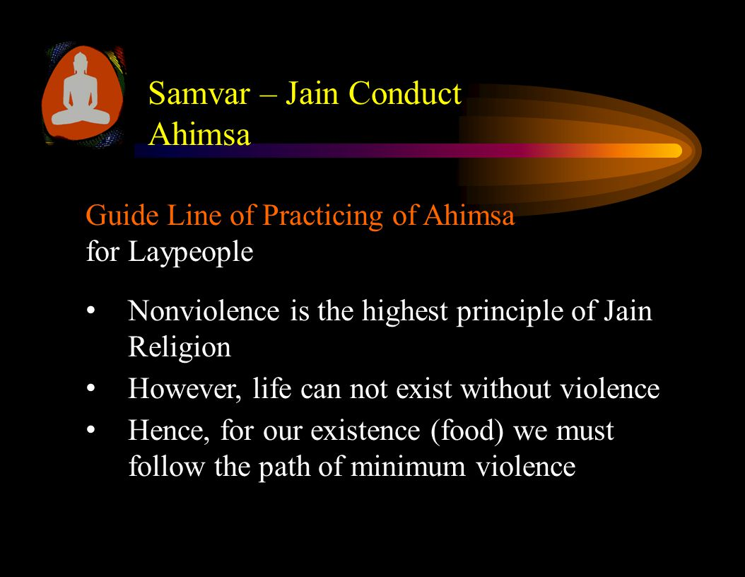 Guide Line of Practicing of Ahimsa for Laypeople Nonviolence is the highest principle of Jain Religion However, life can not exist without violence Hence, for our existence (food) we must follow the path of minimum violence Samvar – Jain Conduct Ahimsa