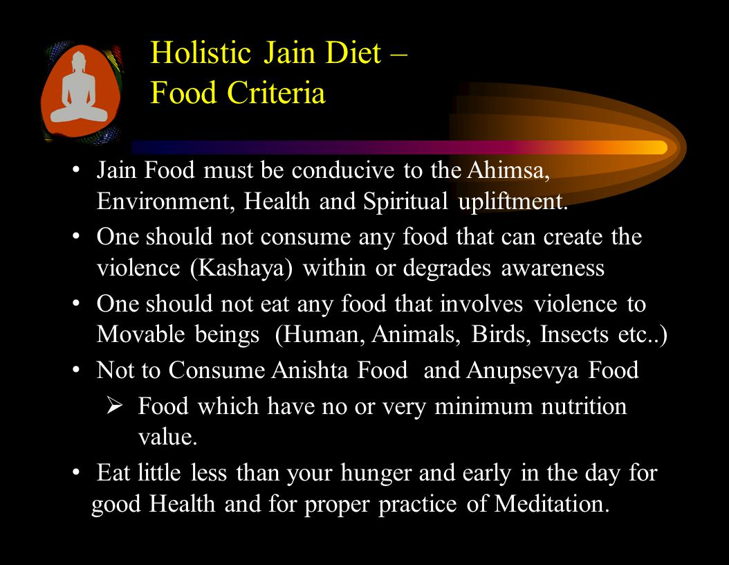 Holistic Jain Diet – Food Criteria Jain Food must be conducive to the Ahimsa, Environment, Health and Spiritual upliftment.