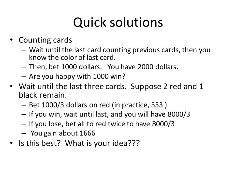 Quick solutions Counting cards – Wait until the last card counting previous cards, then you know the color of last card.