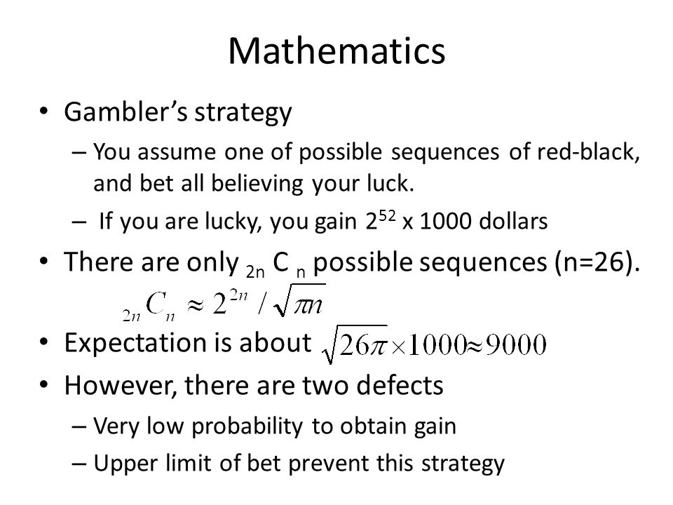 Mathematics Gambler's strategy – You assume one of possible sequences of red-black, and bet all believing your luck.