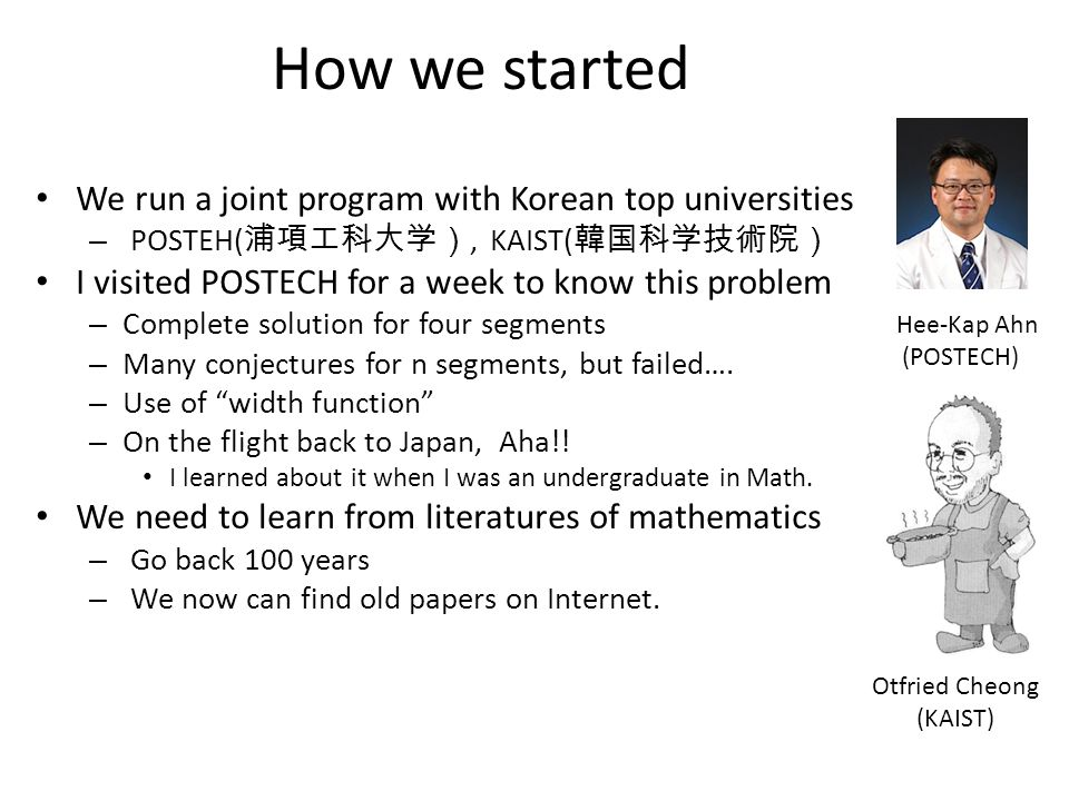 How we started We run a joint program with Korean top universities – POSTEH( 浦項工科大学), KAIST( 韓国科学技術院) I visited POSTECH for a week to know this problem – Complete solution for four segments – Many conjectures for n segments, but failed….