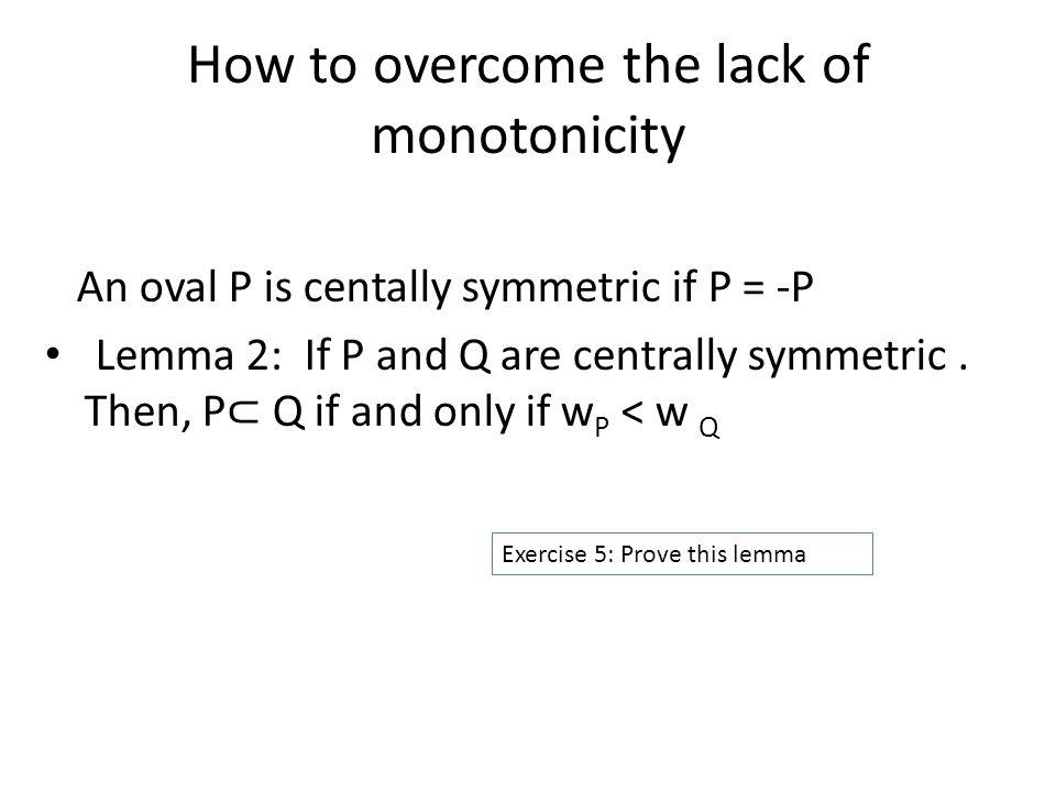How to overcome the lack of monotonicity An oval P is centally symmetric if P = -P Lemma 2: If P and Q are centrally symmetric.