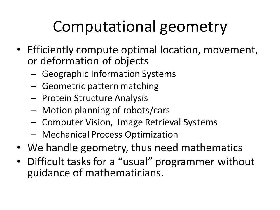 Computational geometry Efficiently compute optimal location, movement, or deformation of objects – Geographic Information Systems – Geometric pattern matching – Protein Structure Analysis – Motion planning of robots/cars – Computer Vision, Image Retrieval Systems – Mechanical Process Optimization We handle geometry, thus need mathematics Difficult tasks for a usual programmer without guidance of mathematicians.