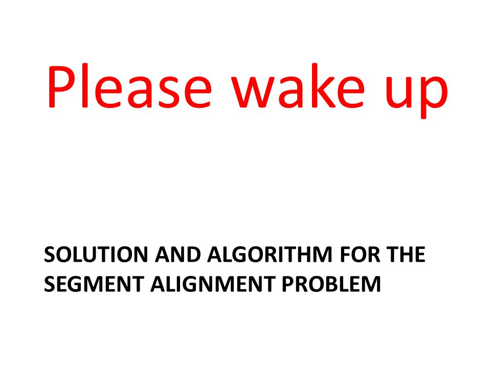 SOLUTION AND ALGORITHM FOR THE SEGMENT ALIGNMENT PROBLEM Please wake up
