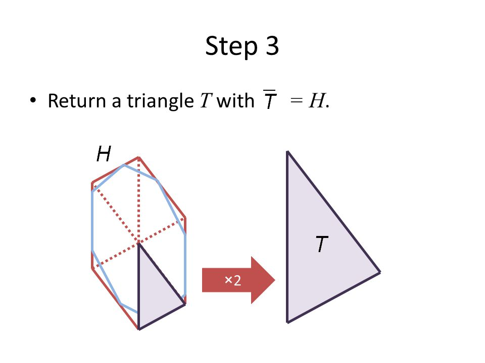 Step 3 Return a triangle T with = H. ×2